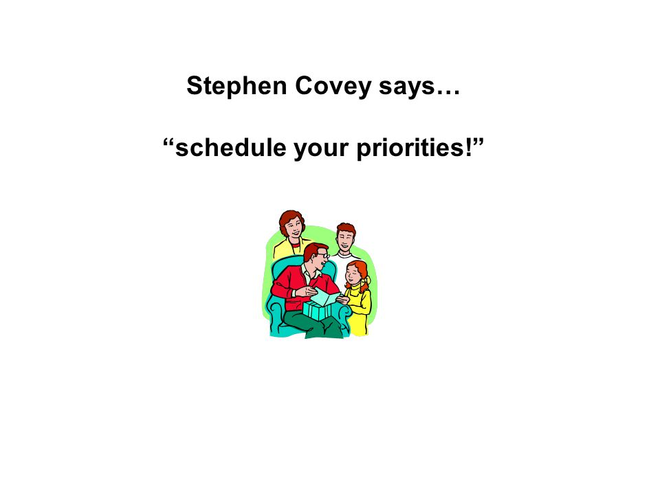 Stephen Covey says… schedule your priorities!