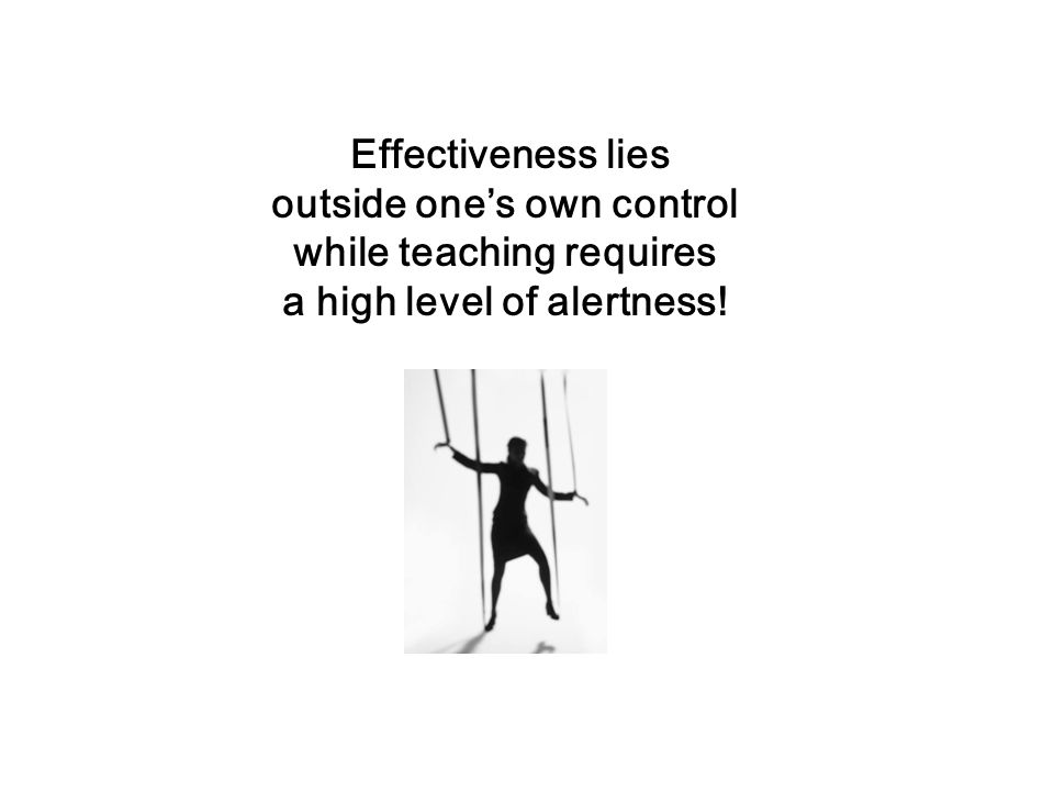 Effectiveness lies Effectiveness lies outside one's own control while teaching requires a high level of alertness!