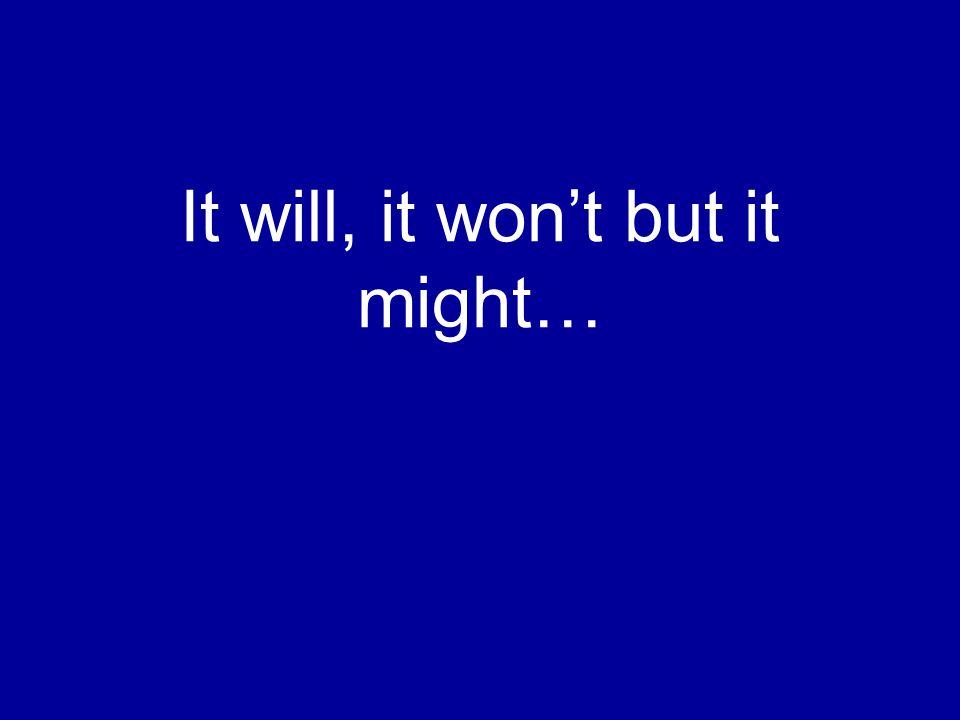 It will, it won't but it might…