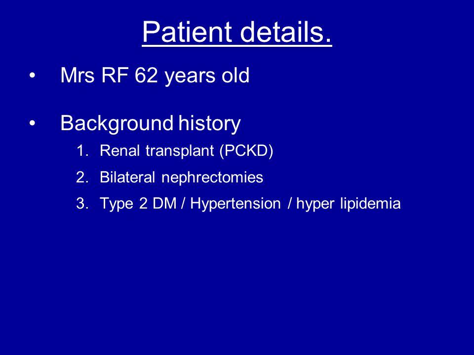 Patient details. Mrs RF 62 years old Background history 1.Renal transplant (PCKD) 2.Bilateral nephrectomies 3.Type 2 DM / Hypertension / hyper lipidem