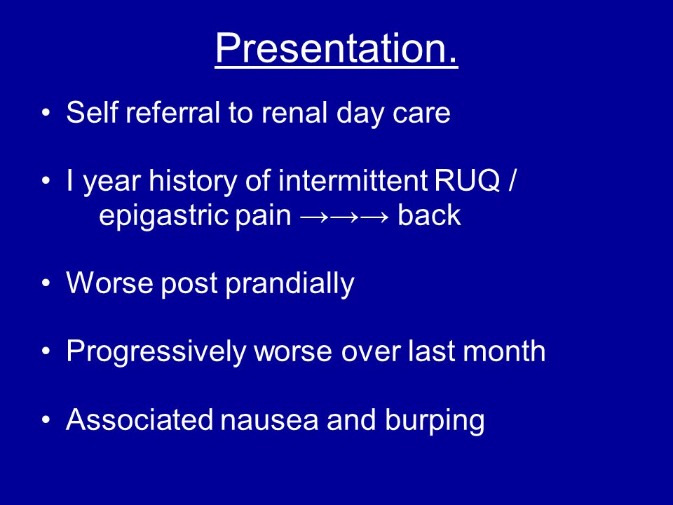 Presentation. Self referral to renal day care I year history of intermittent RUQ / epigastric pain →→→ back Worse post prandially Progressively worse