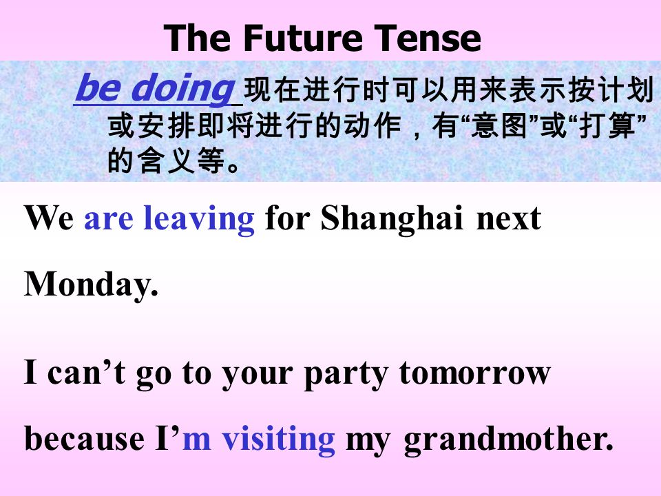 The Future Tense be doing 现在进行时可以用来表示按计划 或安排即将进行的动作,有 意图 或 打算 的含义等。 We are leaving for Shanghai next Monday.