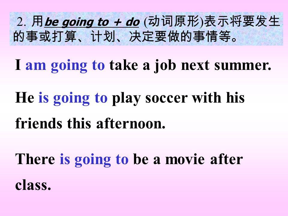 2. 用 be going to + do ( 动词原形 ) 表示将要发生 的事或打算、计划、决定要做的事情等。 I am going to take a job next summer.