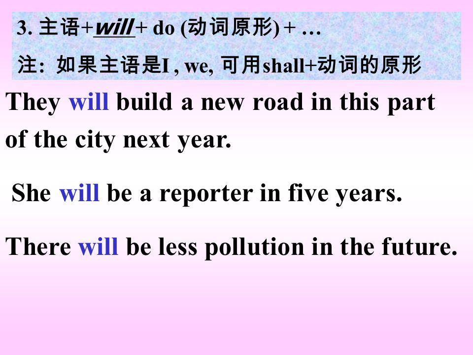 3. 主语 + will + do ( 动词原形 ) + … 注 : 如果主语是 I, we, 可用 shall+ 动词的原形 They will build a new road in this part of the city next year. She will be a reporter