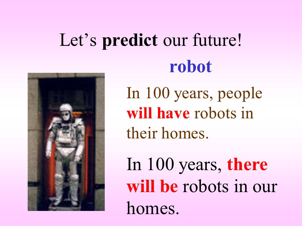 Let's predict our future. robot In 100 years, people will have robots in their homes.