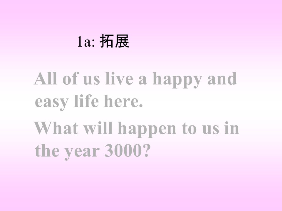 All of us live a happy and easy life here. What will happen to us in the year 3000? 1a: 拓展