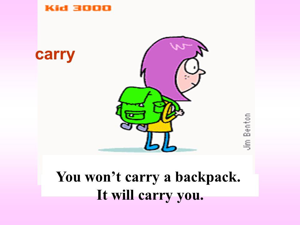 You won't carry a backpack. It will carry you. carry