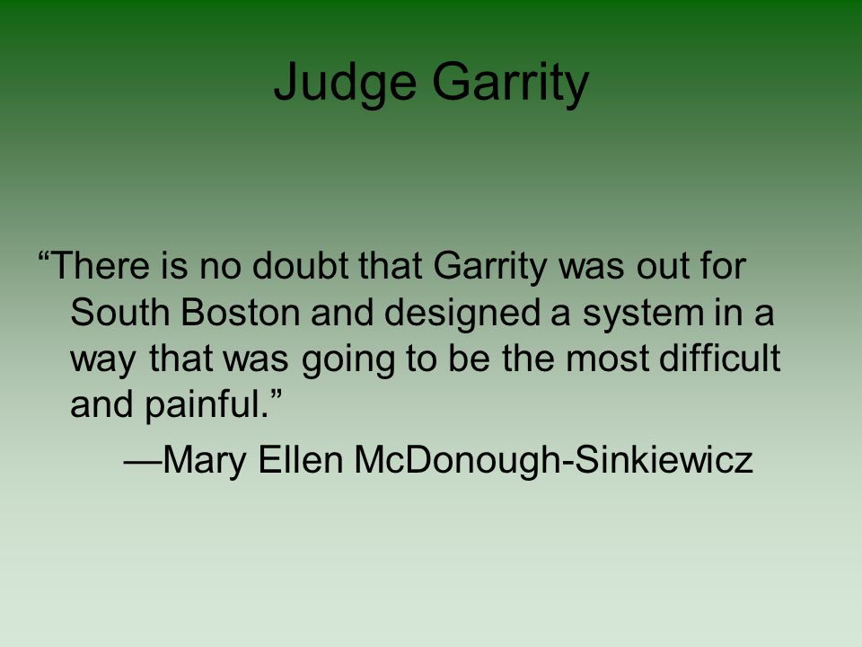 Judge Garrity There is no doubt that Garrity was out for South Boston and designed a system in a way that was going to be the most difficult and painful. —Mary Ellen McDonough-Sinkiewicz