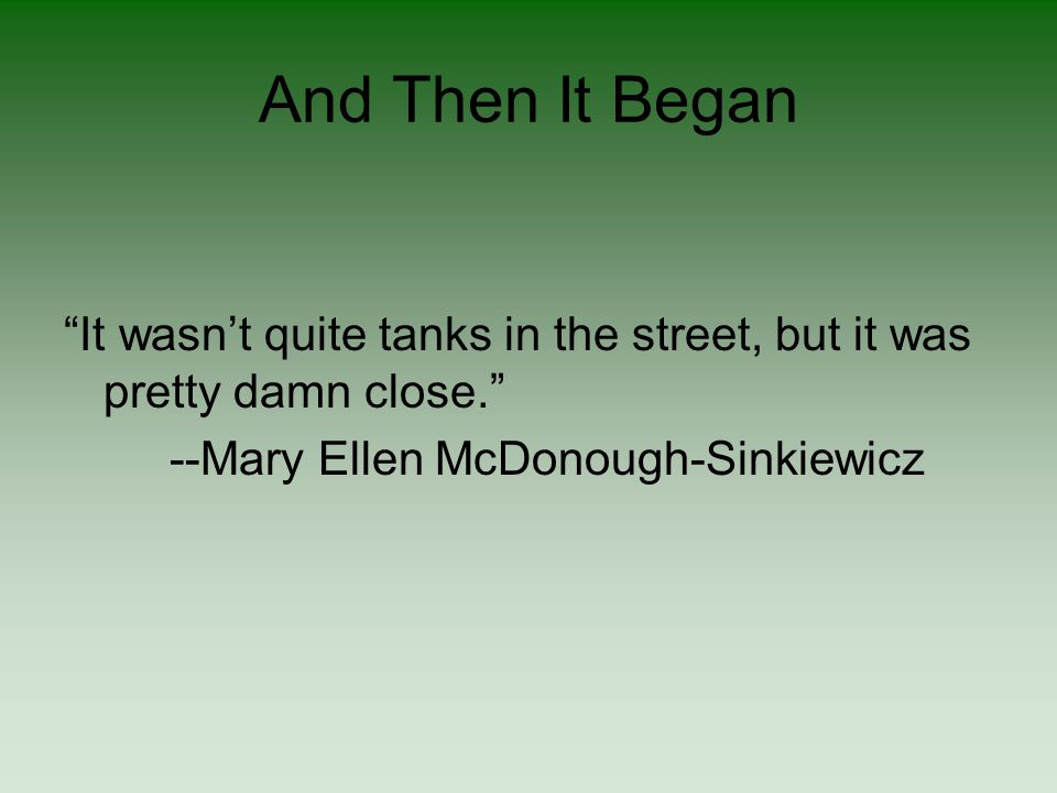 And Then It Began It wasn't quite tanks in the street, but it was pretty damn close. --Mary Ellen McDonough-Sinkiewicz