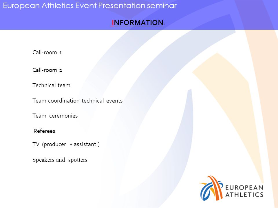 European Athletics Event Presentation seminar INFORMATION : Call-room 1 Call-room 2 Technical team Team coordination technical events Referees TV (producer + assistant ) Team ceremonies Speakers and spotters