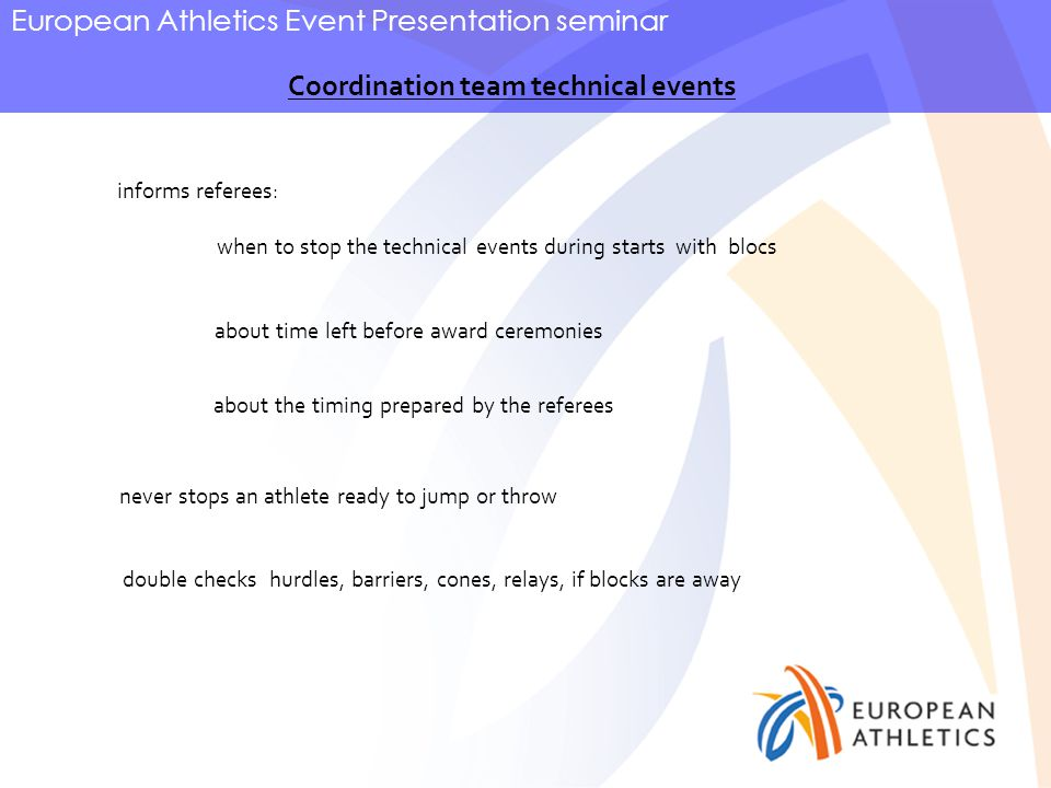 European Athletics Event Presentation seminar Coordination team technical events informs referees: when to stop the technical events during starts with blocs about time left before award ceremonies double checks hurdles, barriers, cones, relays, if blocks are away about the timing prepared by the referees never stops an athlete ready to jump or throw