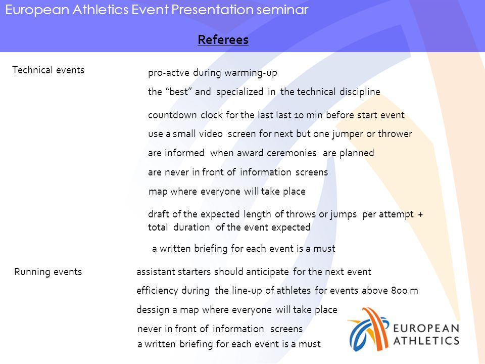 European Athletics Event Presentation seminar Referees Technical events pro-actve during warming-up countdown clock for the last last 10 min before start event use a small video screen for next but one jumper or thrower are informed when award ceremonies are planned Running events are never in front of information screens assistant starters should anticipate for the next event efficiency during the line-up of athletes for events above 800 m map where everyone will take place dessign a map where everyone will take place never in front of information screens draft of the expected length of throws or jumps per attempt + total duration of the event expected a written briefing for each event is a must the best and specialized in the technical discipline