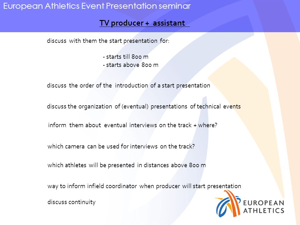 European Athletics Event Presentation seminar TV producer + assistant discuss with them the start presentation for: - starts till 800 m - starts above 800 m discuss the order of the introduction of a start presentation discuss the organization of (eventual) presentations of technical events inform them about eventual interviews on the track + where.
