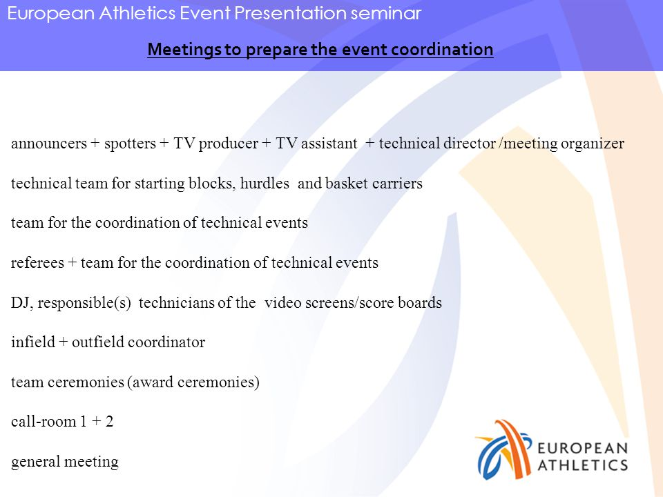 European Athletics Event Presentation seminar Meetings to prepare the event coordination announcers + spotters + TV producer + TV assistant + technical director /meeting organizer technical team for starting blocks, hurdles and basket carriers team for the coordination of technical events referees + team for the coordination of technical events DJ, responsible(s) technicians of the video screens/score boards infield + outfield coordinator team ceremonies (award ceremonies) call-room 1 + 2 general meeting
