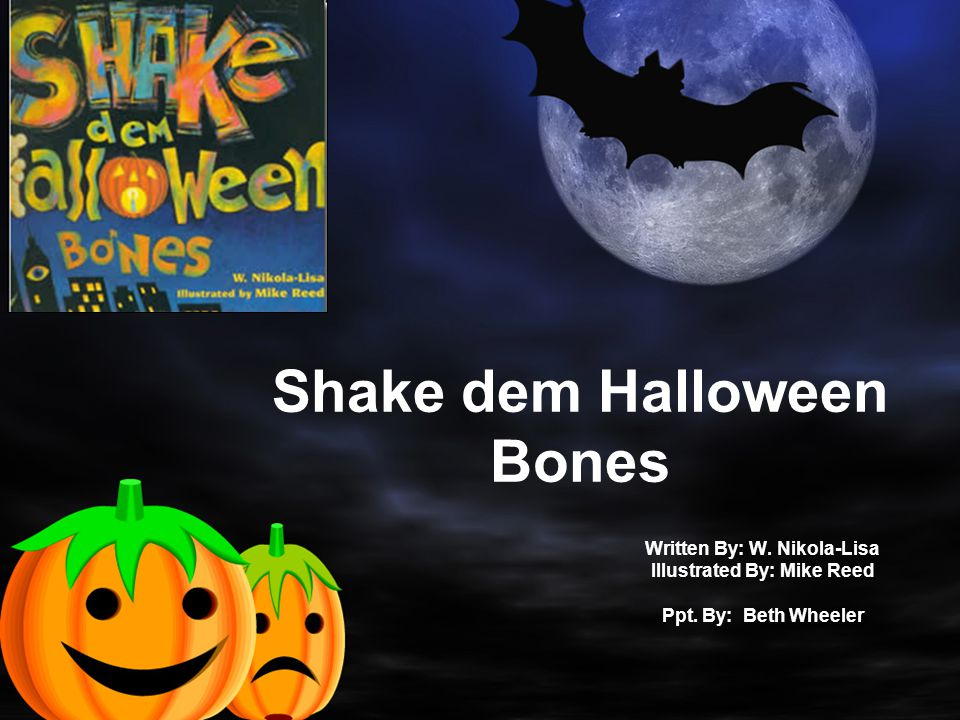 Shake dem Halloween Bones Written By: W. Nikola-Lisa Illustrated By: Mike Reed Ppt.