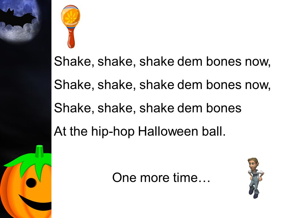 Shake, shake, shake dem bones now, Shake, shake, shake dem bones At the hip-hop Halloween ball. One more time…