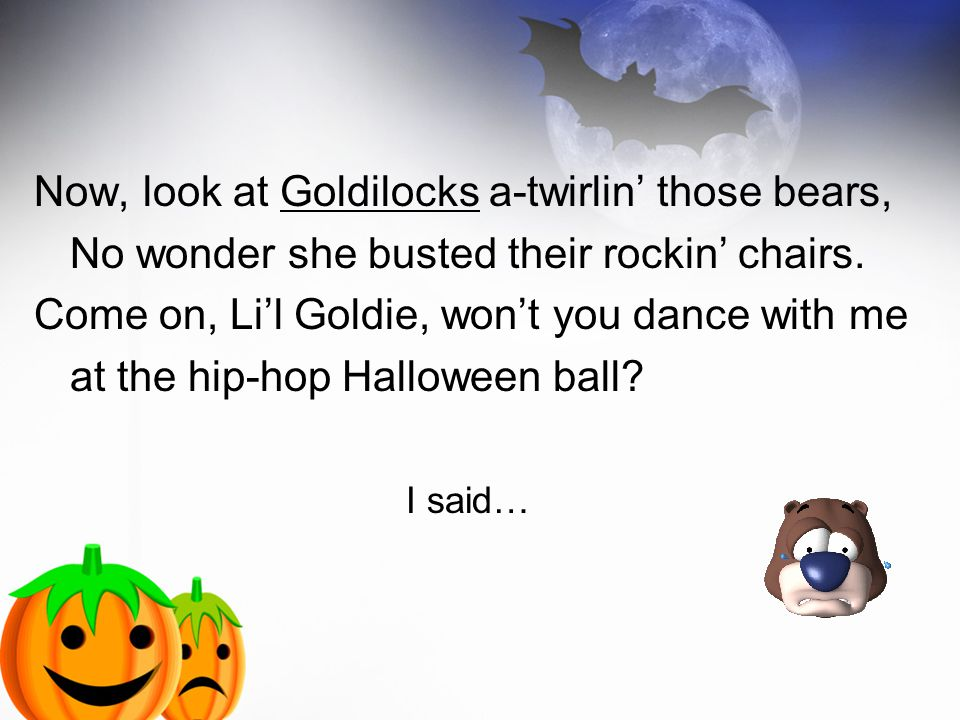 Now, look at Goldilocks a-twirlin' those bears, No wonder she busted their rockin' chairs.