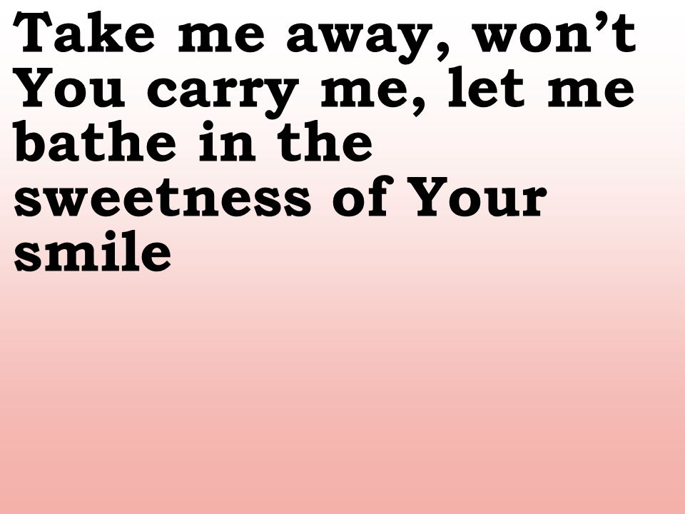 Take me away, won't You carry me, let me bathe in the sweetness of Your smile
