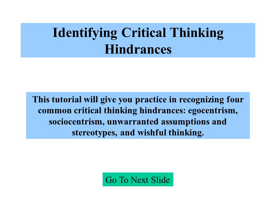 Identifying Critical Thinking Hindrances Go To Next Slide This tutorial will give you practice in recognizing four common critical thinking hindrances: egocentrism, sociocentrism, unwarranted assumptions and stereotypes, and wishful thinking.