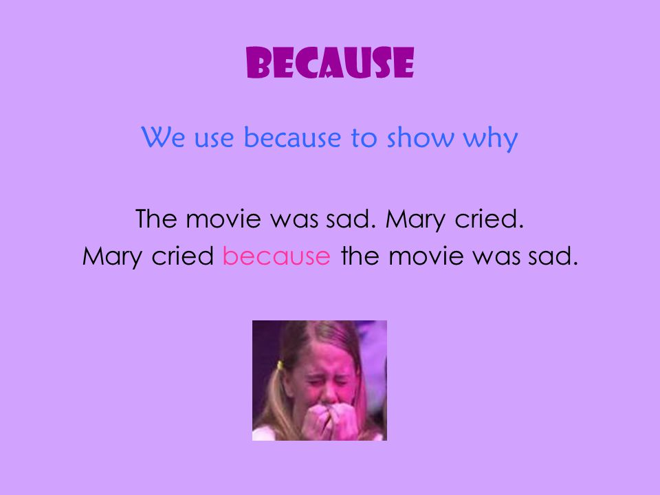 We use because to show why The movie was sad. Mary cried. Mary cried because the movie was sad.
