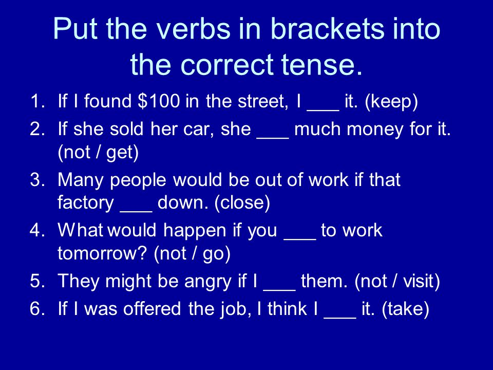 Put the verbs in brackets into the correct tense. 1.If I found $100 in the street, I ___ it. (keep) 2.If she sold her car, she ___ much money for it.