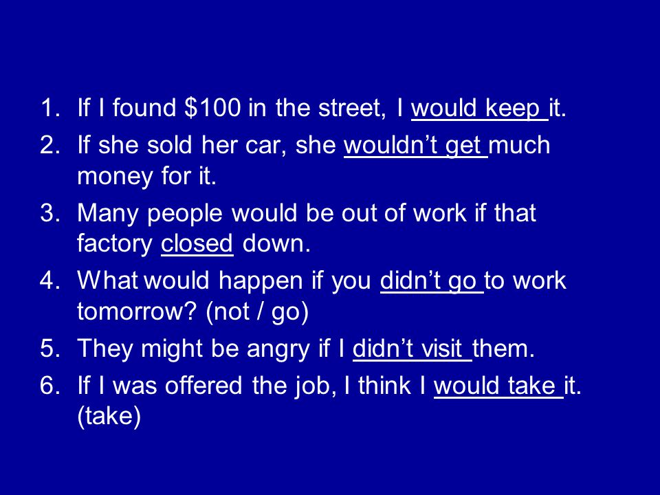 1.If I found $100 in the street, I would keep it. 2.If she sold her car, she wouldn't get much money for it. 3.Many people would be out of work if tha