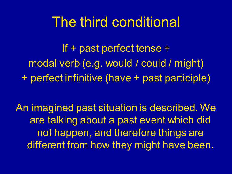 The third conditional If + past perfect tense + modal verb (e.g. would / could / might) + perfect infinitive (have + past participle) An imagined past