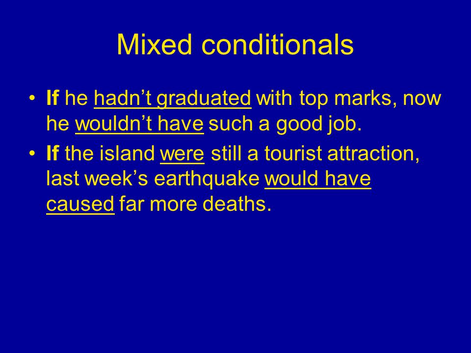 Mixed conditionals If he hadn't graduated with top marks, now he wouldn't have such a good job. If the island were still a tourist attraction, last we