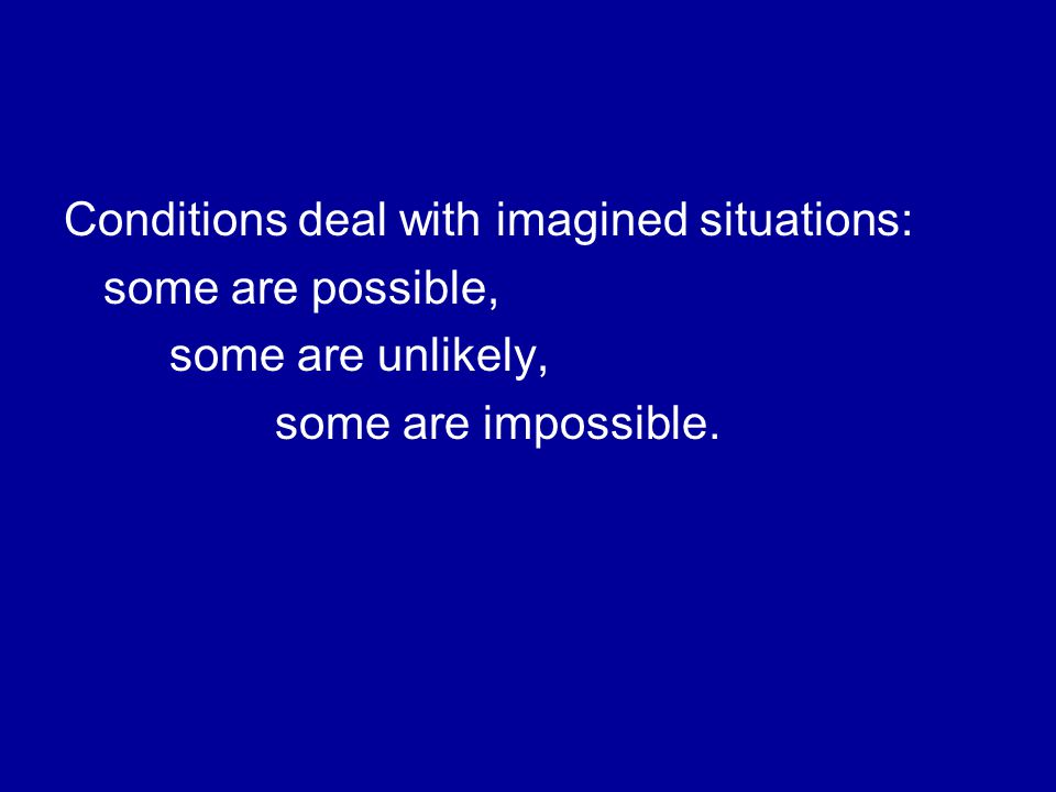 Conditions deal with imagined situations: some are possible, some are unlikely, some are impossible.