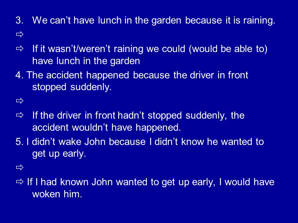 3.We can't have lunch in the garden because it is raining.   If it wasn't/weren't raining we could (would be able to) have lunch in the garden 4. Th