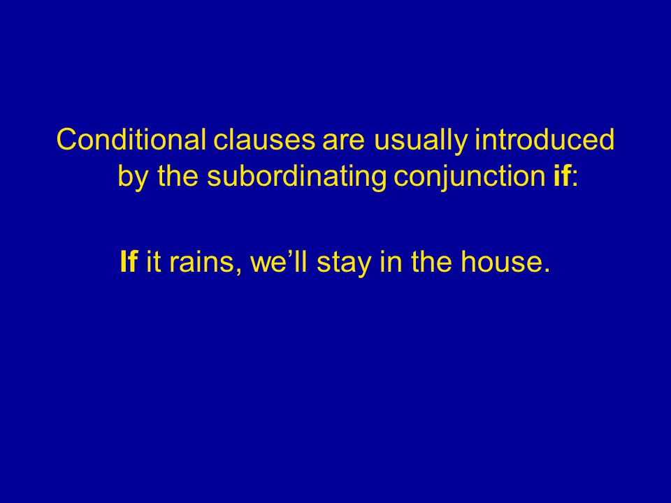 Conditional clauses are usually introduced by the subordinating conjunction if: If it rains, we'll stay in the house.