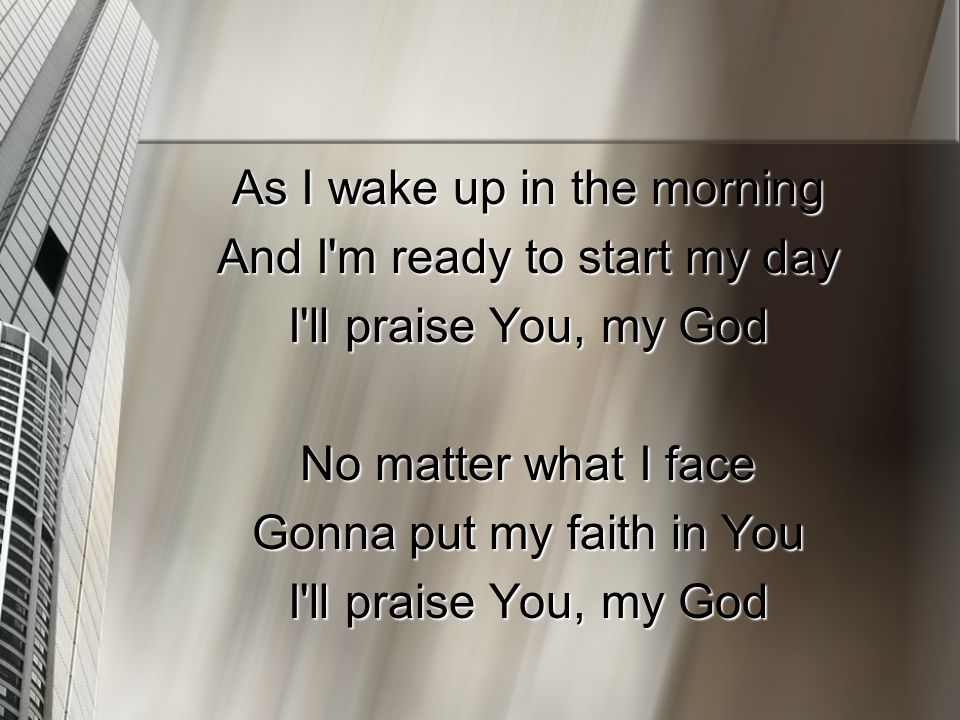 As I wake up in the morning And I'm ready to start my day I'll praise You, my God No matter what I face Gonna put my faith in You I'll praise You, my
