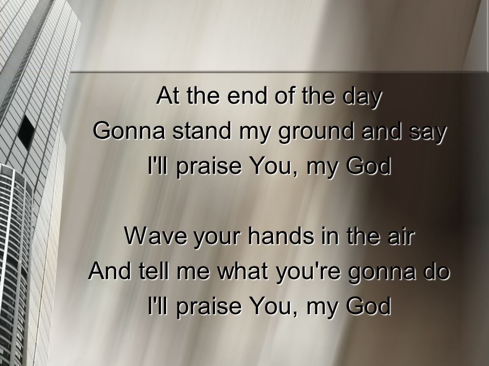 At the end of the day Gonna stand my ground and say I'll praise You, my God Wave your hands in the air And tell me what you're gonna do I'll praise Yo