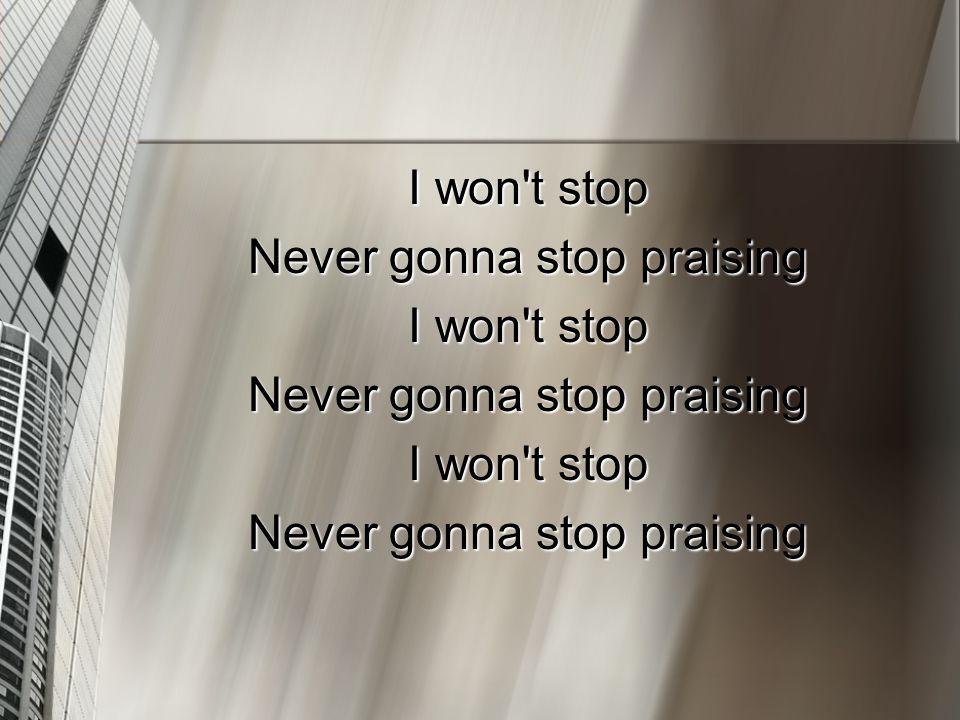 I won't stop Never gonna stop praising I won't stop Never gonna stop praising I won't stop Never gonna stop praising