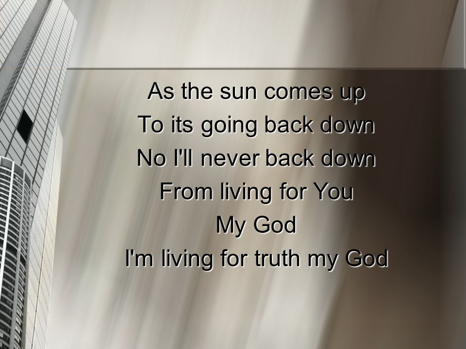 As the sun comes up To its going back down No I'll never back down From living for You My God I'm living for truth my God