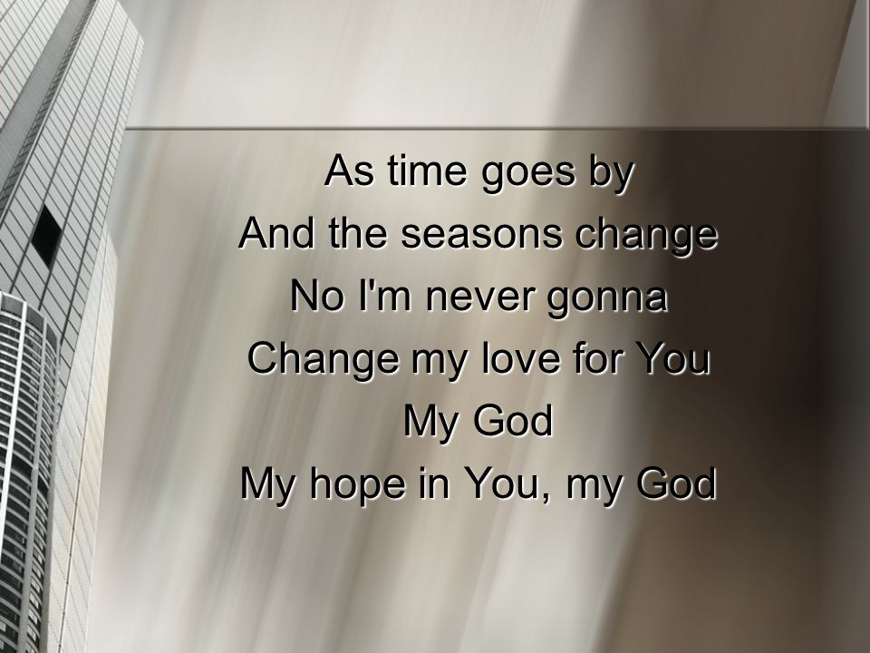 As time goes by And the seasons change No I'm never gonna Change my love for You My God My hope in You, my God