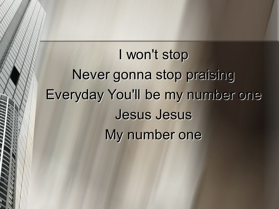 I won't stop Never gonna stop praising Everyday You'll be my number one Jesus Jesus My number one