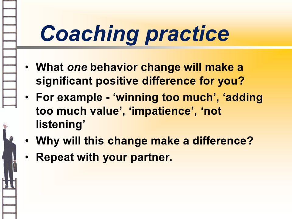 Coaching practice What one behavior change will make a significant positive difference for you.