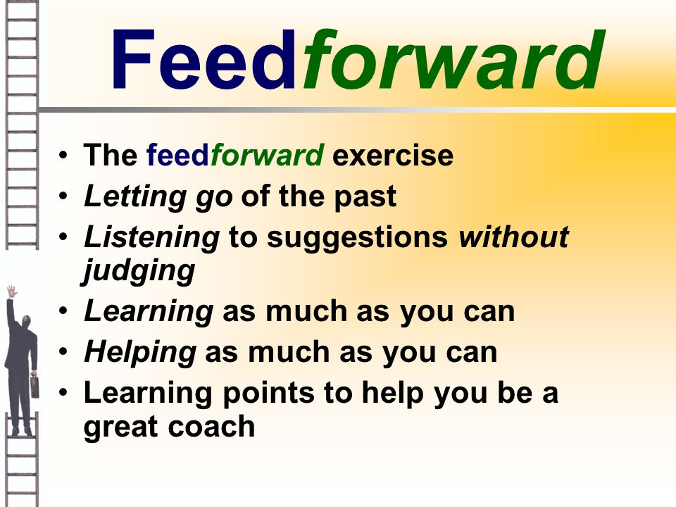Feedforward The feedforward exercise Letting go of the past Listening to suggestions without judging Learning as much as you can Helping as much as you can Learning points to help you be a great coach
