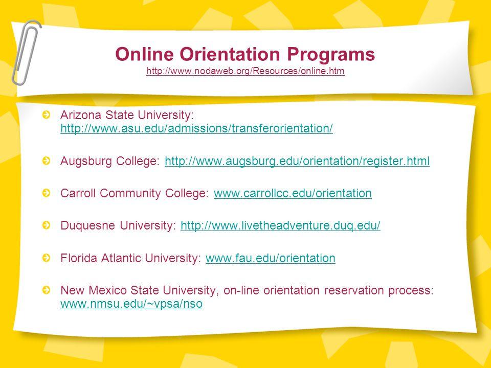 Online Orientation Programs http://www.nodaweb.org/Resources/online.htm Arizona State University: http://www.asu.edu/admissions/transferorientation/ http://www.asu.edu/admissions/transferorientation/ Augsburg College: http://www.augsburg.edu/orientation/register.htmlhttp://www.augsburg.edu/orientation/register.html Carroll Community College: www.carrollcc.edu/orientationwww.carrollcc.edu/orientation Duquesne University: http://www.livetheadventure.duq.edu/http://www.livetheadventure.duq.edu/ Florida Atlantic University: www.fau.edu/orientationwww.fau.edu/orientation New Mexico State University, on-line orientation reservation process: www.nmsu.edu/~vpsa/nso www.nmsu.edu/~vpsa/nso