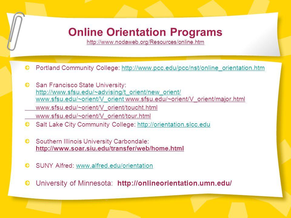 Online Orientation Programs http://www.nodaweb.org/Resources/online.htm Portland Community College: http://www.pcc.edu/pcc/nst/online_orientation.htmhttp://www.pcc.edu/pcc/nst/online_orientation.htm San Francisco State University: http://www.sfsu.edu/~advising/t_orient/new_orient/ www.sfsu.edu/~orient/V_orient www.sfsu.edu/~orient/V_orient/major.html http://www.sfsu.edu/~advising/t_orient/new_orient/ www.sfsu.edu/~orient/V_orient www.sfsu.edu/~orient/V_orient/toucht.html www.sfsu.edu/~orient/V_orient/tour.html Salt Lake City Community College: http://orientation.slcc.eduhttp://orientation.slcc.edu Southern Illinois University Carbondale: http://www.soar.siu.edu/transfer/web/home.html SUNY Alfred: www.alfred.edu/orientationwww.alfred.edu/orientation University of Minnesota: http://onlineorientation.umn.edu/