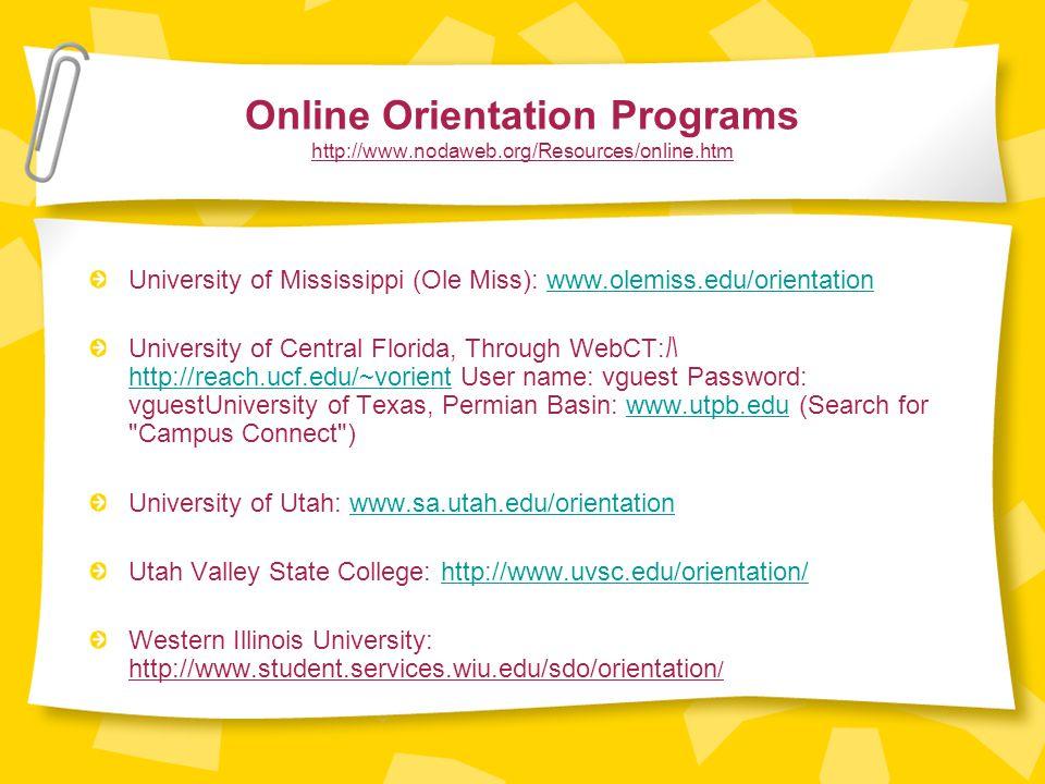 Online Orientation Programs http://www.nodaweb.org/Resources/online.htm University of Mississippi (Ole Miss): www.olemiss.edu/orientationwww.olemiss.edu/orientation University of Central Florida, Through WebCT: ハ http://reach.ucf.edu/~vorient User name: vguest Password: vguestUniversity of Texas, Permian Basin: www.utpb.edu (Search for Campus Connect ) http://reach.ucf.edu/~vorientwww.utpb.edu University of Utah: www.sa.utah.edu/orientationwww.sa.utah.edu/orientation Utah Valley State College: http://www.uvsc.edu/orientation/http://www.uvsc.edu/orientation/ Western Illinois University: http://www.student.services.wiu.edu/sdo/orientation /
