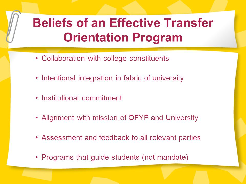 Beliefs of an Effective Transfer Orientation Program Collaboration with college constituents Intentional integration in fabric of university Institutional commitment Alignment with mission of OFYP and University Assessment and feedback to all relevant parties Programs that guide students (not mandate)