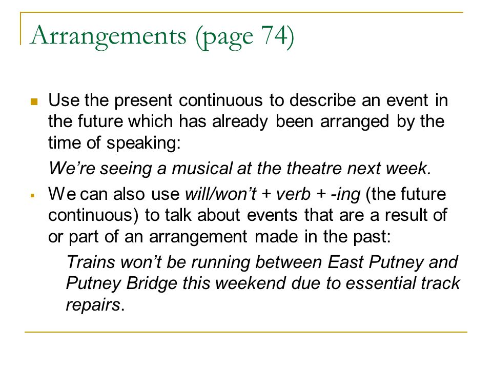 Arrangements (page 74) Use the present continuous to describe an event in the future which has already been arranged by the time of speaking: We're se
