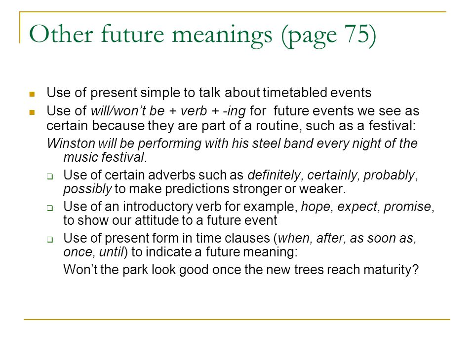 Other future meanings (page 75) Use of present simple to talk about timetabled events Use of will/won't be + verb + -ing for future events we see as c