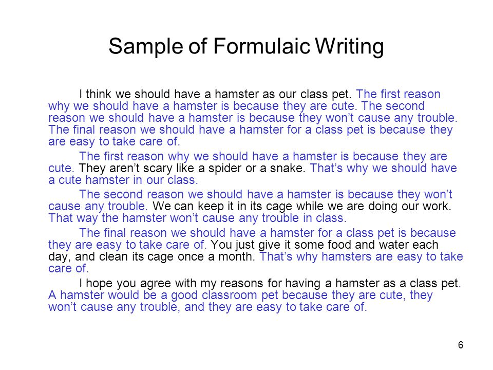 6 Sample of Formulaic Writing I think we should have a hamster as our class pet. The first reason why we should have a hamster is because they are cut