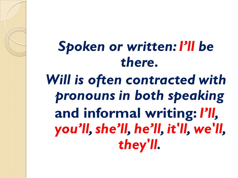 Spoken or written: I'll be there. Will is often contracted with pronouns in both speaking and informal writing: I'll, you'll, she'll, he'll, it'll, we