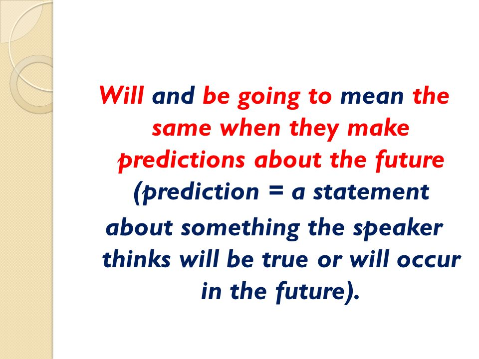Will and be going to mean the same when they make predictions about the future (prediction = a statement about something the speaker thinks will be tr