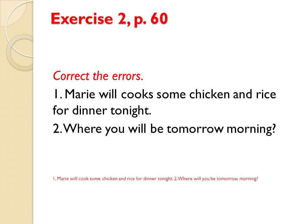 Exercise 2, p. 60 Correct the errors. 1. Marie will cooks some chicken and rice for dinner tonight. 2. Where you will be tomorrow morning? 1. Marie wi