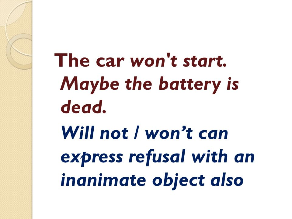 The car won't start. Maybe the battery is dead. Will not / won't can express refusal with an inanimate object also